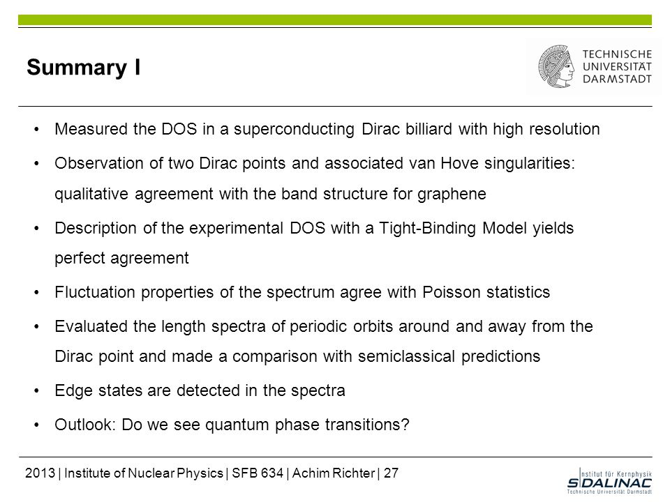 Summary I Measured the DOS in a superconducting Dirac billiard with high resolution Observation of two Dirac points and associated van Hove singularities: qualitative agreement with the band structure for graphene Description of the experimental DOS with a Tight-Binding Model yields perfect agreement Fluctuation properties of the spectrum agree with Poisson statistics Evaluated the length spectra of periodic orbits around and away from the Dirac point and made a comparison with semiclassical predictions Edge states are detected in the spectra Outlook: Do we see quantum phase transitions.