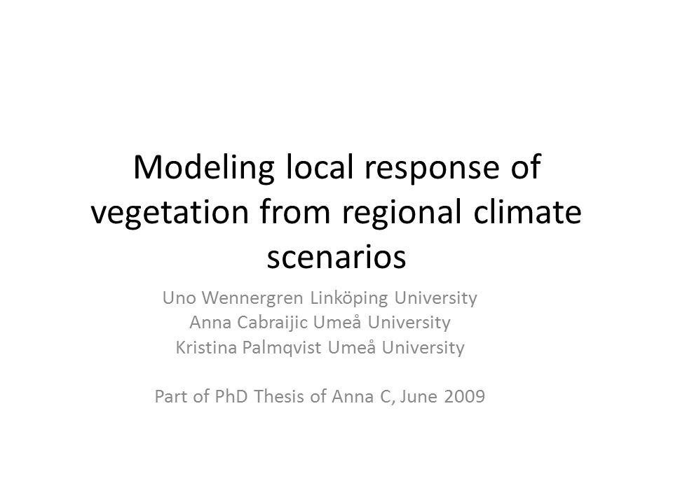 Modeling local response of vegetation from regional climate scenarios Uno Wennergren Linköping University Anna Cabraijic Umeå University Kristina Palmqvist Umeå University Part of PhD Thesis of Anna C, June 2009