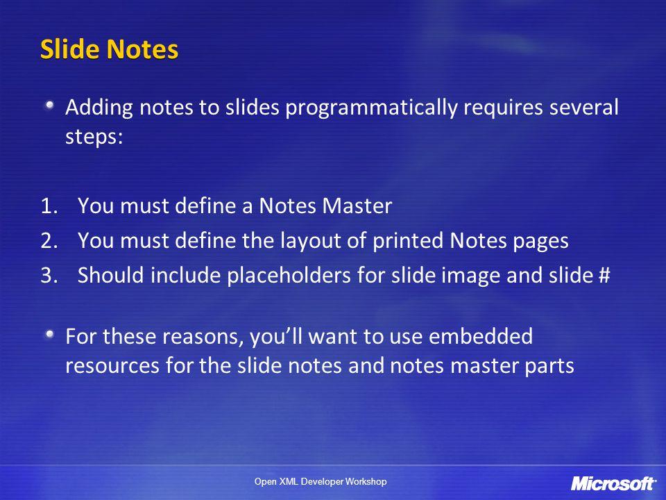 Open XML Developer Workshop Slide Notes Adding notes to slides programmatically requires several steps: 1.You must define a Notes Master 2.You must de