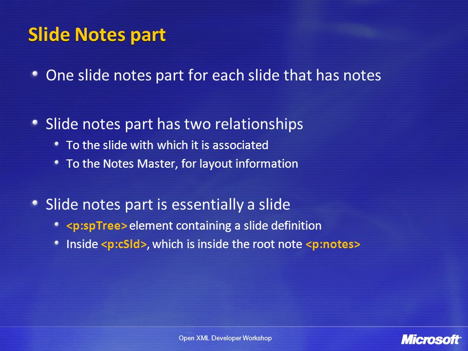 Open XML Developer Workshop Slide Notes part One slide notes part for each slide that has notes Slide notes part has two relationships To the slide with which it is associated To the Notes Master, for layout information Slide notes part is essentially a slide element containing a slide definition Inside, which is inside the root note