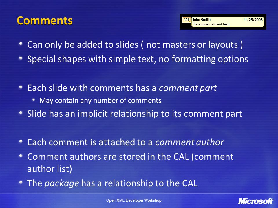 Open XML Developer Workshop Comments Can only be added to slides ( not masters or layouts ) Special shapes with simple text, no formatting options Eac