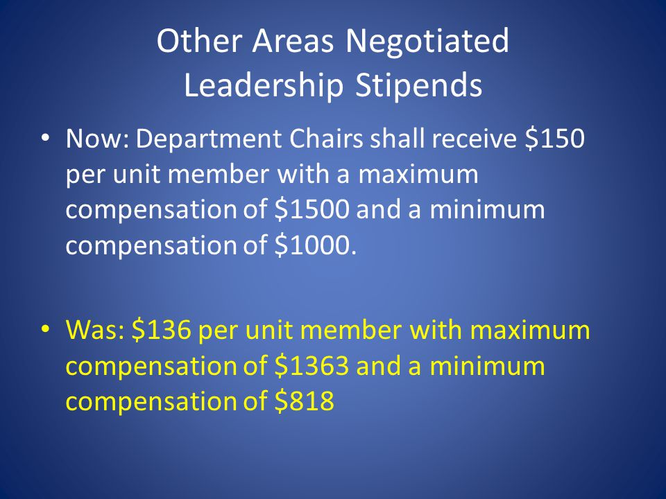 Other Areas Negotiated Leadership Stipends Now: Department Chairs shall receive $150 per unit member with a maximum compensation of $1500 and a minimum compensation of $1000.