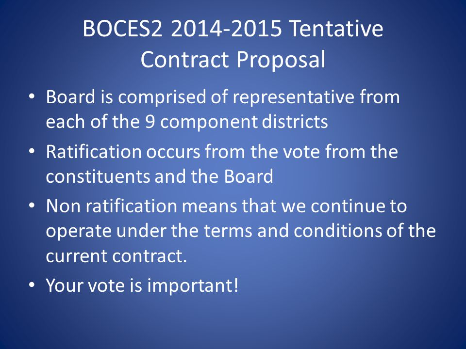 BOCES2 2014-2015 Tentative Contract Proposal Board is comprised of representative from each of the 9 component districts Ratification occurs from the vote from the constituents and the Board Non ratification means that we continue to operate under the terms and conditions of the current contract.