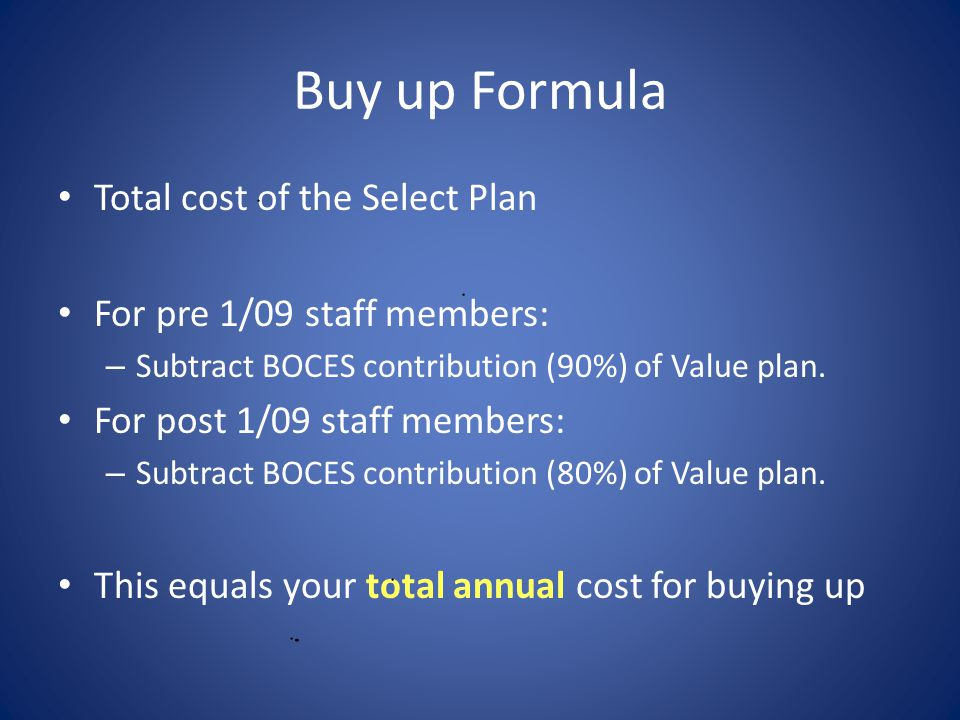Buy up Formula Total cost of the Select Plan For pre 1/09 staff members: – Subtract BOCES contribution (90%) of Value plan.
