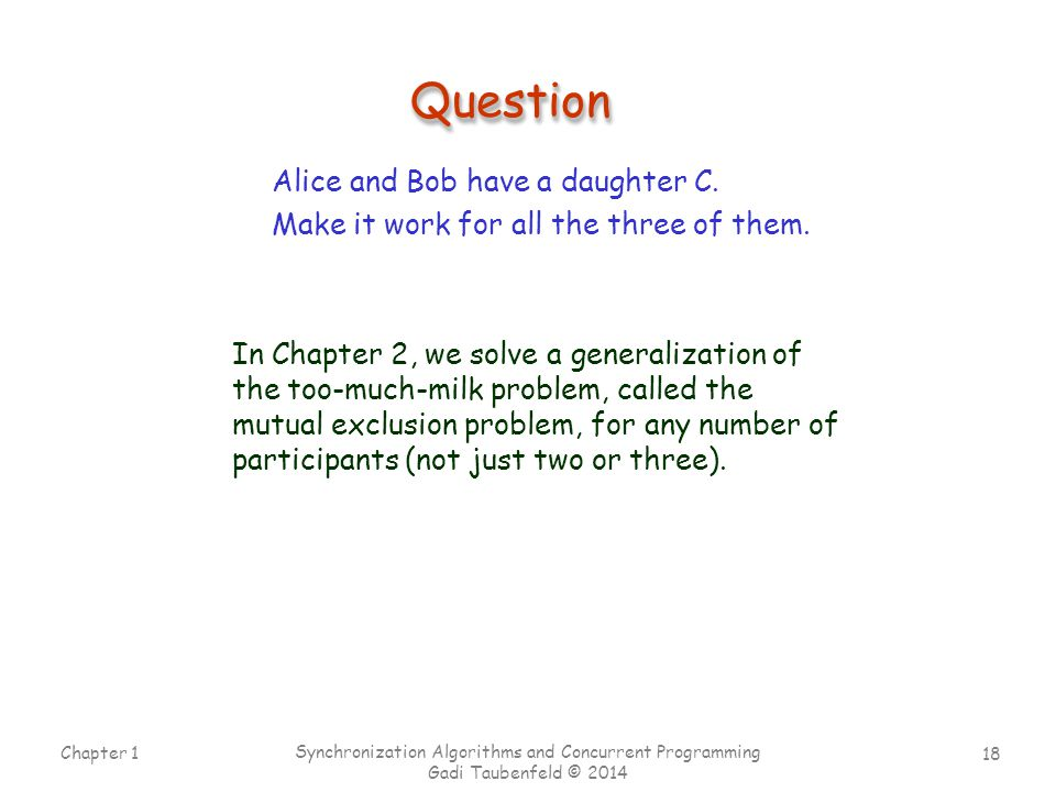 18 Chapter 1 Synchronization Algorithms and Concurrent Programming Gadi Taubenfeld © 2014 QuestionQuestion Alice and Bob have a daughter C. Make it wo