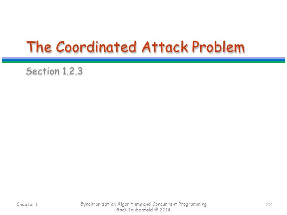 22 The Coordinated Attack Problem Section 1.2.3 Chapter 1 Synchronization Algorithms and Concurrent Programming Gadi Taubenfeld © 2014