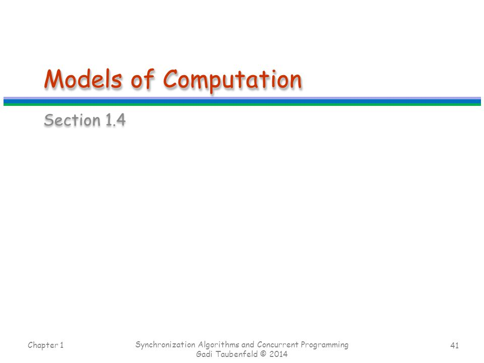 41 Models of Computation Section 1.4 Chapter 1 Synchronization Algorithms and Concurrent Programming Gadi Taubenfeld © 2014