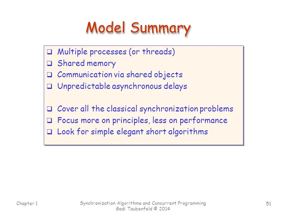 51 Chapter 1 Synchronization Algorithms and Concurrent Programming Gadi Taubenfeld © 2014 Model Summary  Multiple processes (or threads)  Shared mem