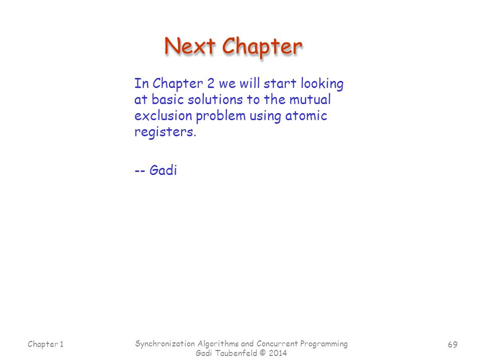 69 Chapter 1 Synchronization Algorithms and Concurrent Programming Gadi Taubenfeld © 2014 Next Chapter In Chapter 2 we will start looking at basic sol