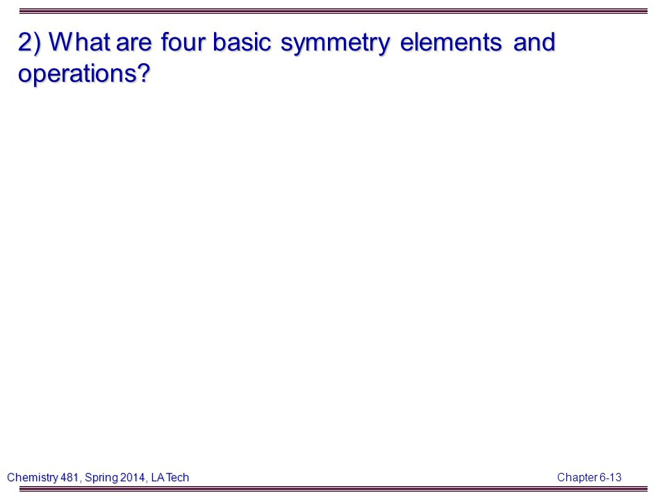 Chapter 6-13 Chemistry 481, Spring 2014, LA Tech 2) What are four basic symmetry elements and operations