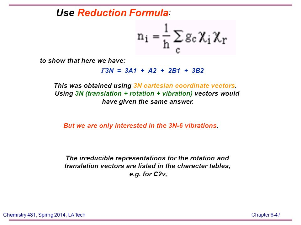 Chapter 6-47 Chemistry 481, Spring 2014, LA Tech Use Reduction Formula : to show that here we have:  3N = 3A1 + A2 + 2B1 + 3B2 This was obtained using 3N cartesian coordinate vectors.