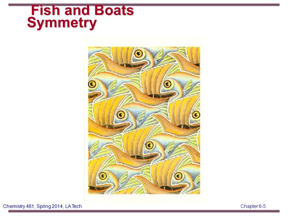 Chapter 6-5 Chemistry 481, Spring 2014, LA Tech Fish and Boats Symmetry Fish and Boats Symmetry
