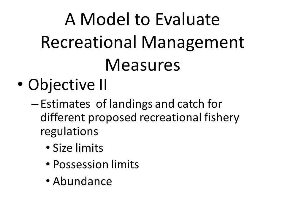 A Model to Evaluate Recreational Management Measures Objective II – Estimates of landings and catch for different proposed recreational fishery regulations Size limits Possession limits Abundance