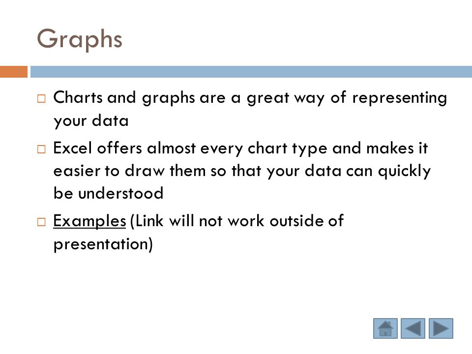Graphs  Charts and graphs are a great way of representing your data  Excel offers almost every chart type and makes it easier to draw them so that your data can quickly be understood  Examples (Link will not work outside of presentation) Examples
