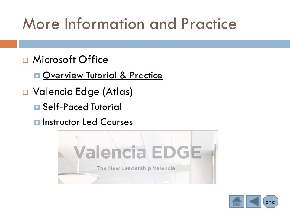More Information and Practice  Microsoft Office  Overview Tutorial & Practice Overview Tutorial & Practice  Valencia Edge (Atlas)  Self-Paced Tutorial  Instructor Led Courses End