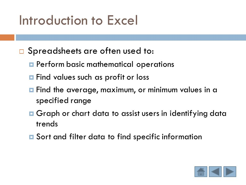 Introduction to Excel  Spreadsheets are often used to:  Perform basic mathematical operations  Find values such as profit or loss  Find the average, maximum, or minimum values in a specified range  Graph or chart data to assist users in identifying data trends  Sort and filter data to find specific information