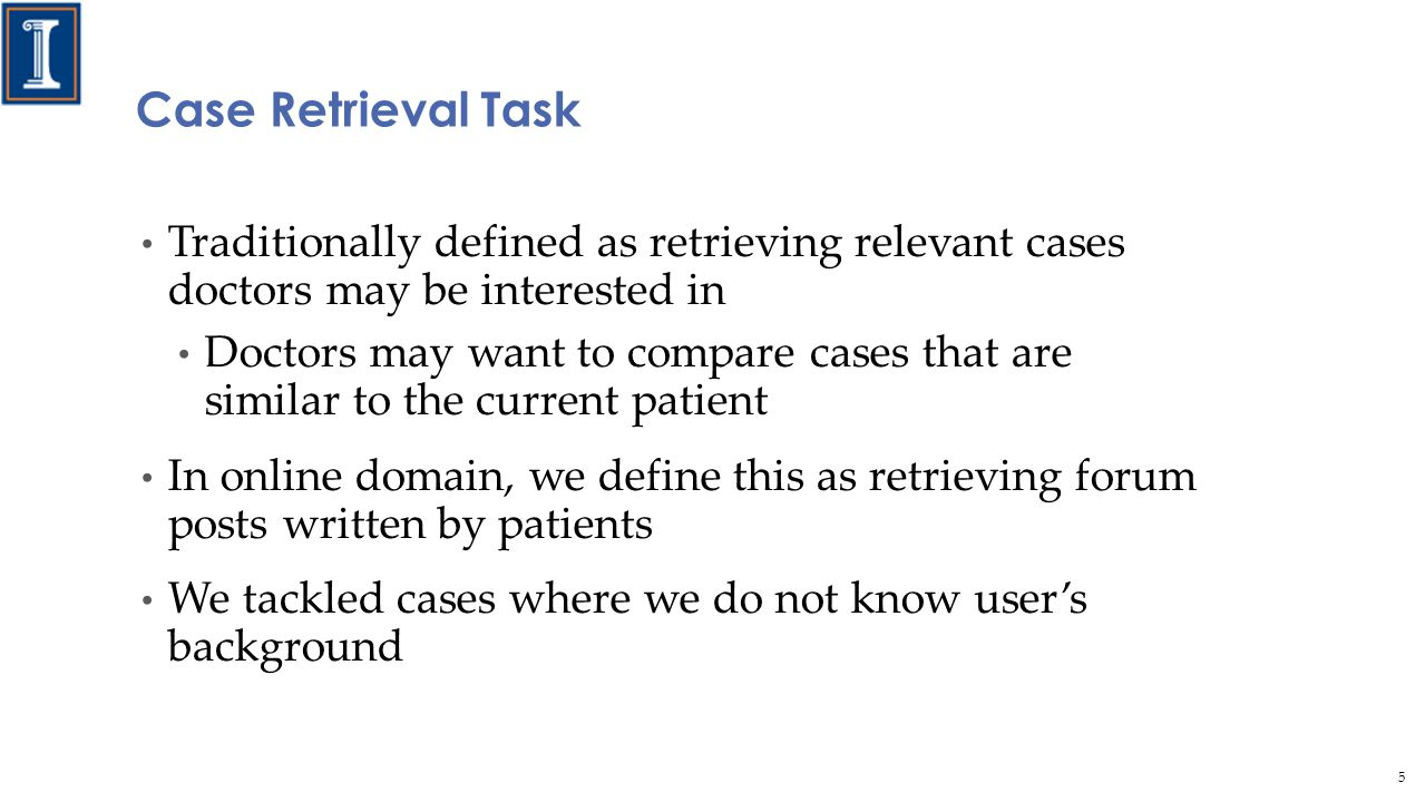 Traditionally defined as retrieving relevant cases doctors may be interested in Doctors may want to compare cases that are similar to the current patient In online domain, we define this as retrieving forum posts written by patients We tackled cases where we do not know user's background Case Retrieval Task 5