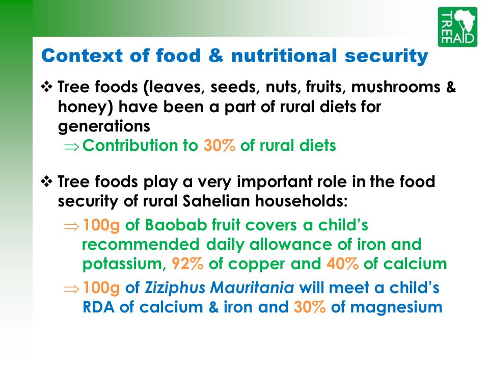 Context of food & nutritional security  Tree foods (leaves, seeds, nuts, fruits, mushrooms & honey) have been a part of rural diets for generations  Contribution to 30% of rural diets  Tree foods play a very important role in the food security of rural Sahelian households:  100g of Baobab fruit covers a child's recommended daily allowance of iron and potassium, 92% of copper and 40% of calcium  100g of Ziziphus Mauritania will meet a child's RDA of calcium & iron and 30% of magnesium