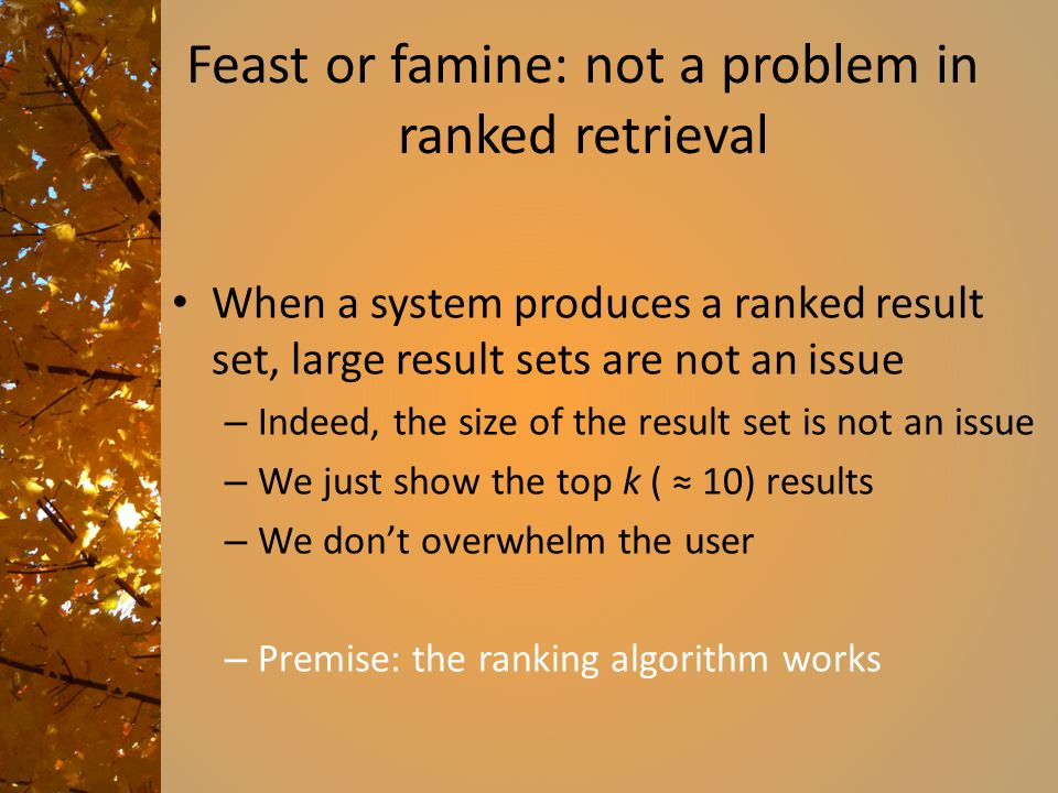 Ranked retrieval models Rather than a set of documents satisfying a query expression, in ranked retrieval models, the system returns an ordering over
