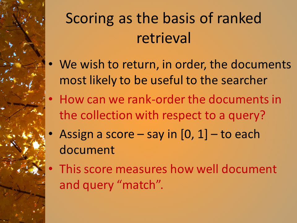 Scoring as the basis of ranked retrieval We wish to return, in order, the documents most likely to be useful to the searcher How can we rank-order the documents in the collection with respect to a query.