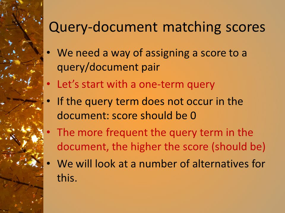 Query-document matching scores We need a way of assigning a score to a query/document pair Let's start with a one-term query If the query term does not occur in the document: score should be 0 The more frequent the query term in the document, the higher the score (should be) We will look at a number of alternatives for this.
