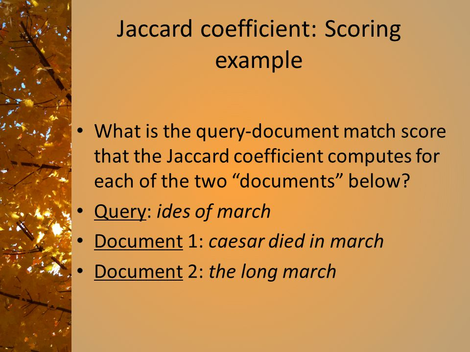 Jaccard coefficient: Scoring example What is the query-document match score that the Jaccard coefficient computes for each of the two documents below.