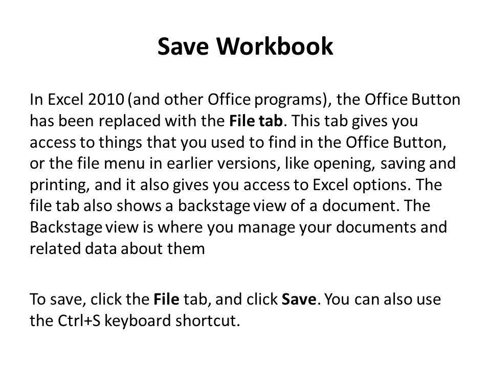 Save Workbook In Excel 2010 (and other Office programs), the Office Button has been replaced with the File tab.