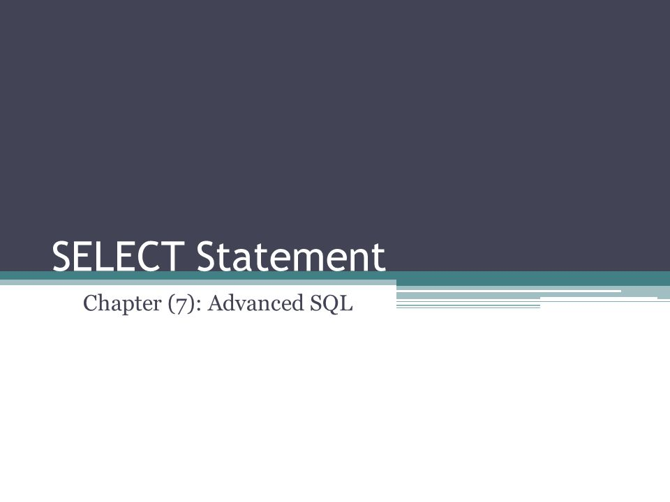 SELECT Statement Chapter (7): Advanced SQL