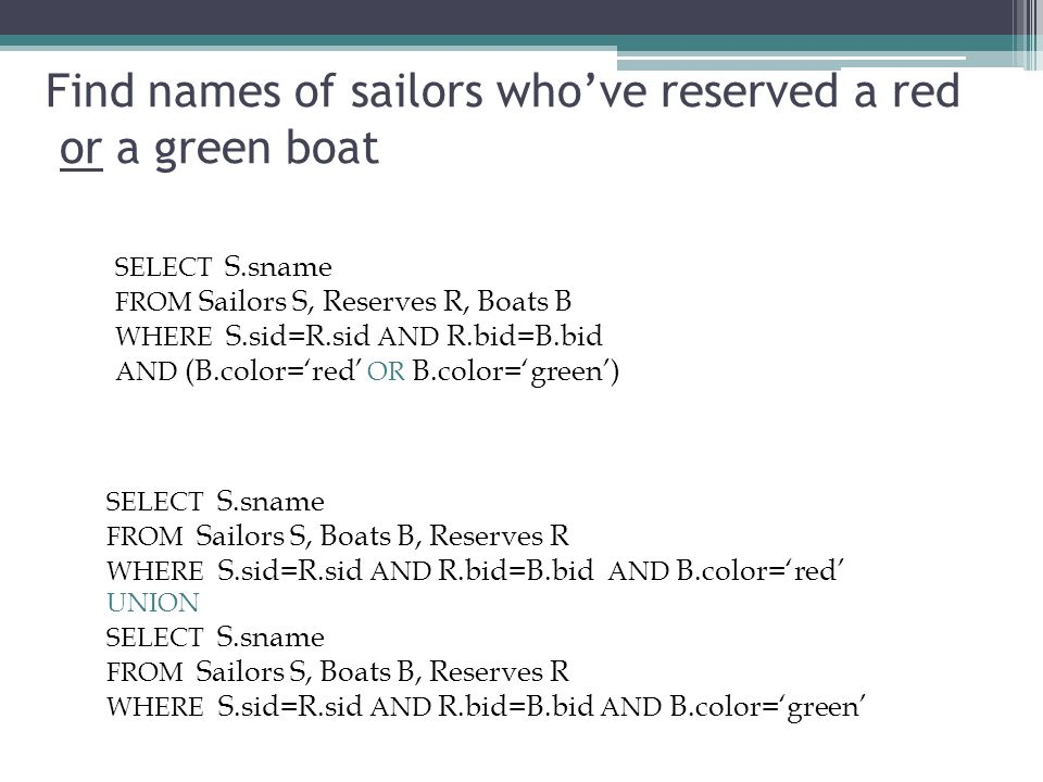 Find names of sailors who've reserved a red or a green boat SELECT S.sname FROM Sailors S, Reserves R, Boats B WHERE S.sid=R.sid AND R.bid=B.bid AND (