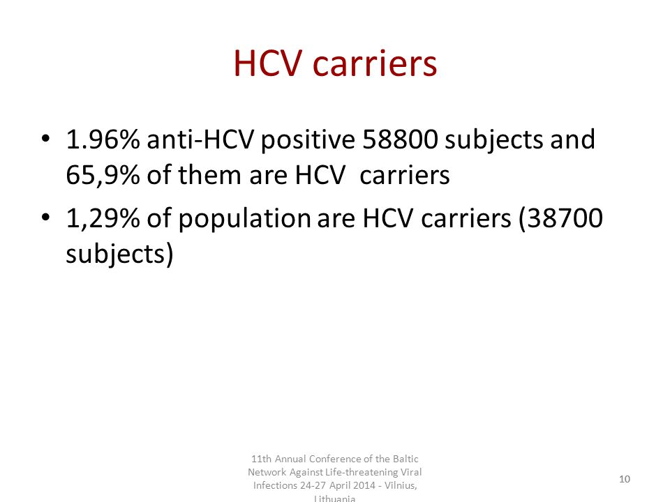 11th Annual Conference of the Baltic Network Against Life-threatening Viral Infections 24-27 April 2014 - Vilnius, Lithuania 10 HCV carriers 1.96% anti-HCV positive 58800 subjects and 65,9% of them are HCV carriers 1,29% of population are HCV carriers (38700 subjects)