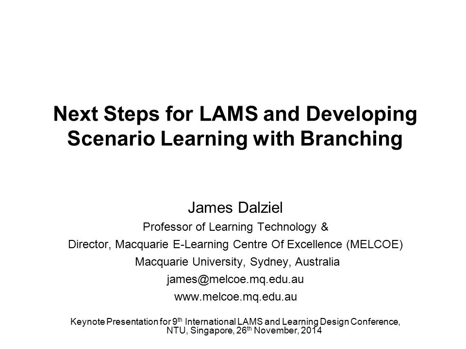 Next Steps for LAMS and Developing Scenario Learning with Branching James Dalziel Professor of Learning Technology & Director, Macquarie E-Learning Centre Of Excellence (MELCOE) Macquarie University, Sydney, Australia james@melcoe.mq.edu.au www.melcoe.mq.edu.au Keynote Presentation for 9 th International LAMS and Learning Design Conference, NTU, Singapore, 26 th November, 2014