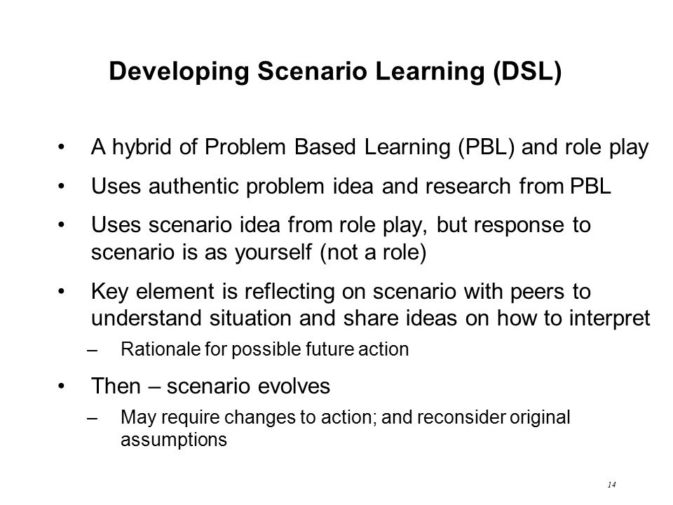 14 Developing Scenario Learning (DSL) A hybrid of Problem Based Learning (PBL) and role play Uses authentic problem idea and research from PBL Uses scenario idea from role play, but response to scenario is as yourself (not a role) Key element is reflecting on scenario with peers to understand situation and share ideas on how to interpret –Rationale for possible future action Then – scenario evolves –May require changes to action; and reconsider original assumptions