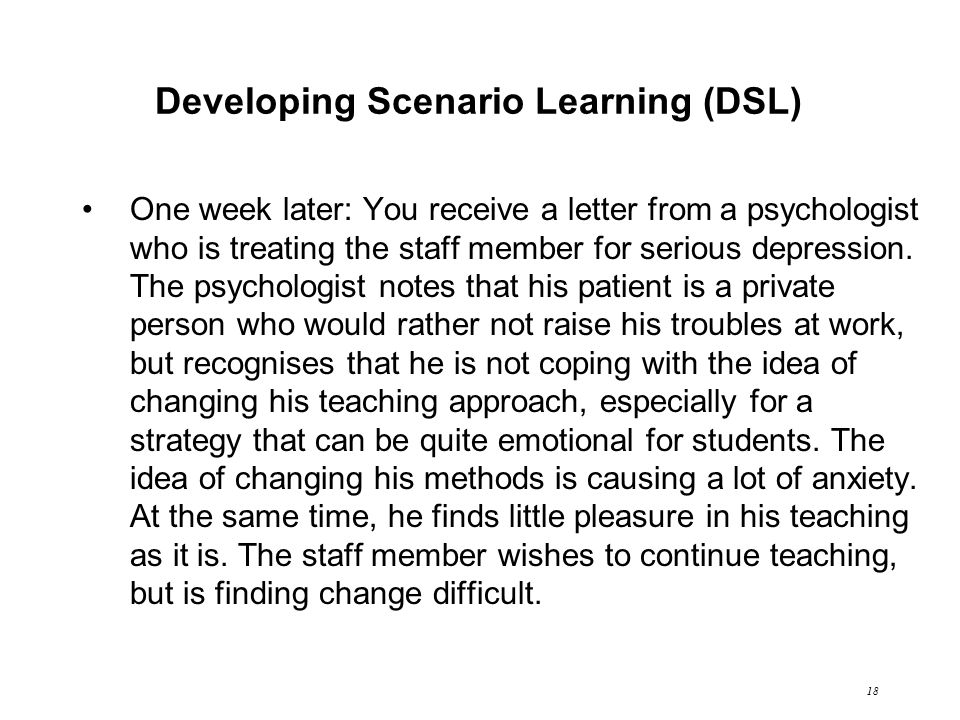 18 Developing Scenario Learning (DSL) One week later: You receive a letter from a psychologist who is treating the staff member for serious depression.