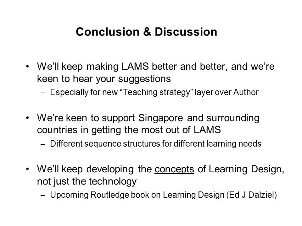 Conclusion & Discussion We'll keep making LAMS better and better, and we're keen to hear your suggestions –Especially for new Teaching strategy layer over Author We're keen to support Singapore and surrounding countries in getting the most out of LAMS –Different sequence structures for different learning needs We'll keep developing the concepts of Learning Design, not just the technology –Upcoming Routledge book on Learning Design (Ed J Dalziel)