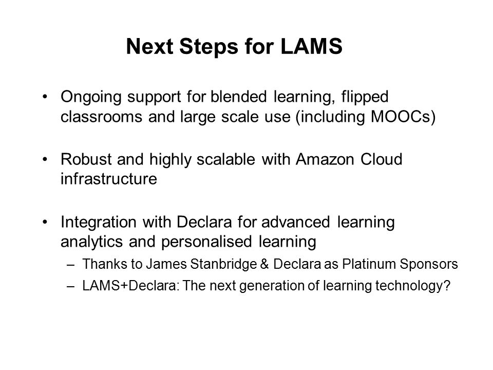 Next Steps for LAMS Ongoing support for blended learning, flipped classrooms and large scale use (including MOOCs) Robust and highly scalable with Amazon Cloud infrastructure Integration with Declara for advanced learning analytics and personalised learning –Thanks to James Stanbridge & Declara as Platinum Sponsors –LAMS+Declara: The next generation of learning technology