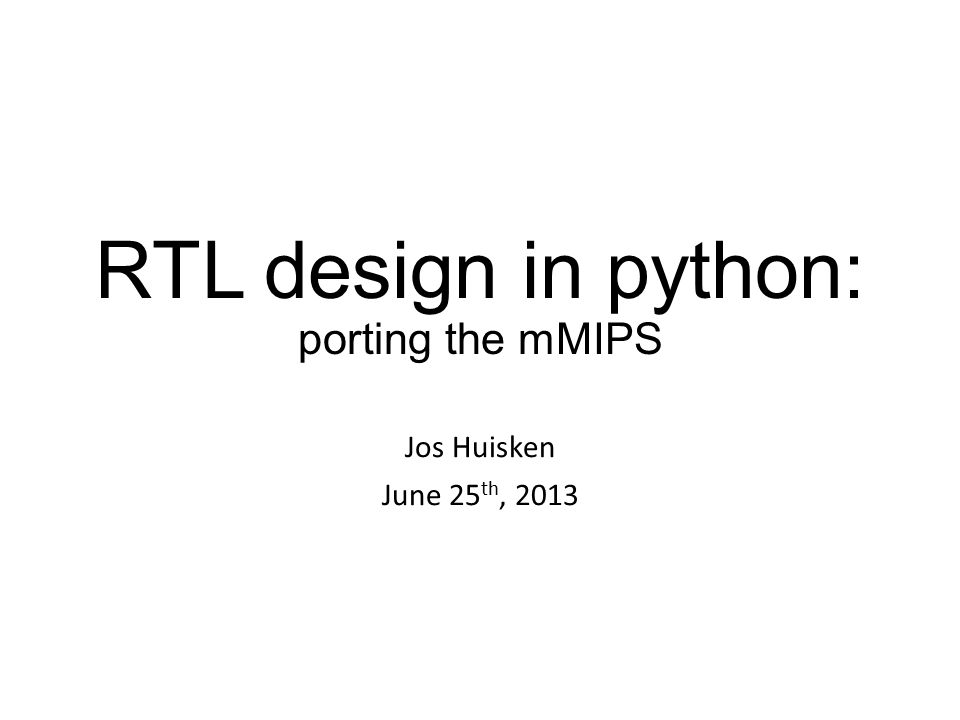 RTL design in python: porting the mMIPS Jos Huisken June 25 th, 2013