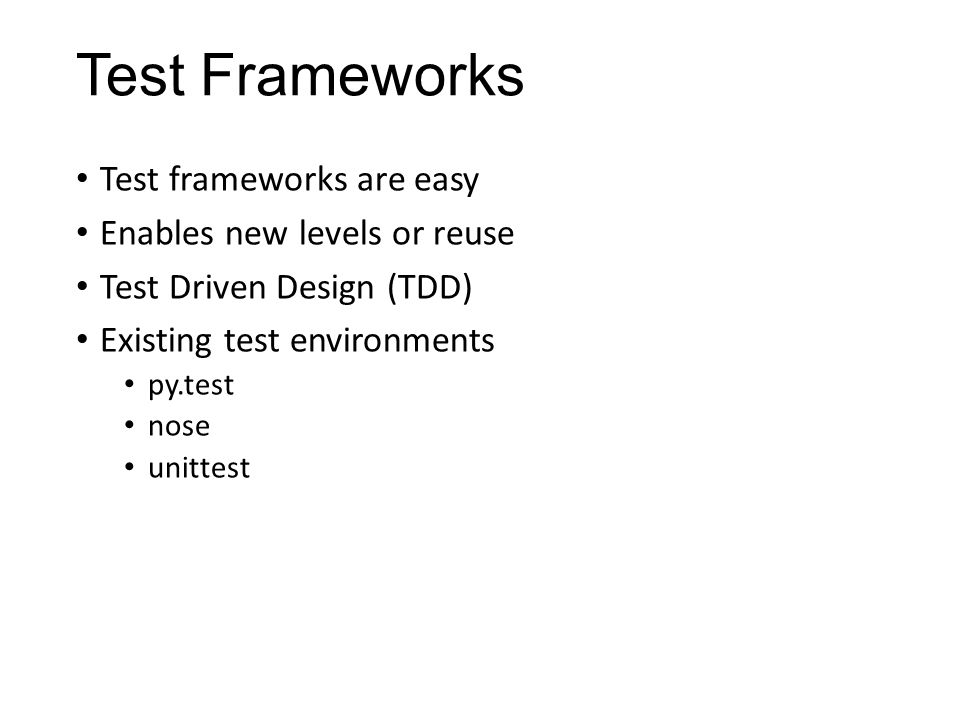 Test Frameworks Test frameworks are easy Enables new levels or reuse Test Driven Design (TDD) Existing test environments py.test nose unittest