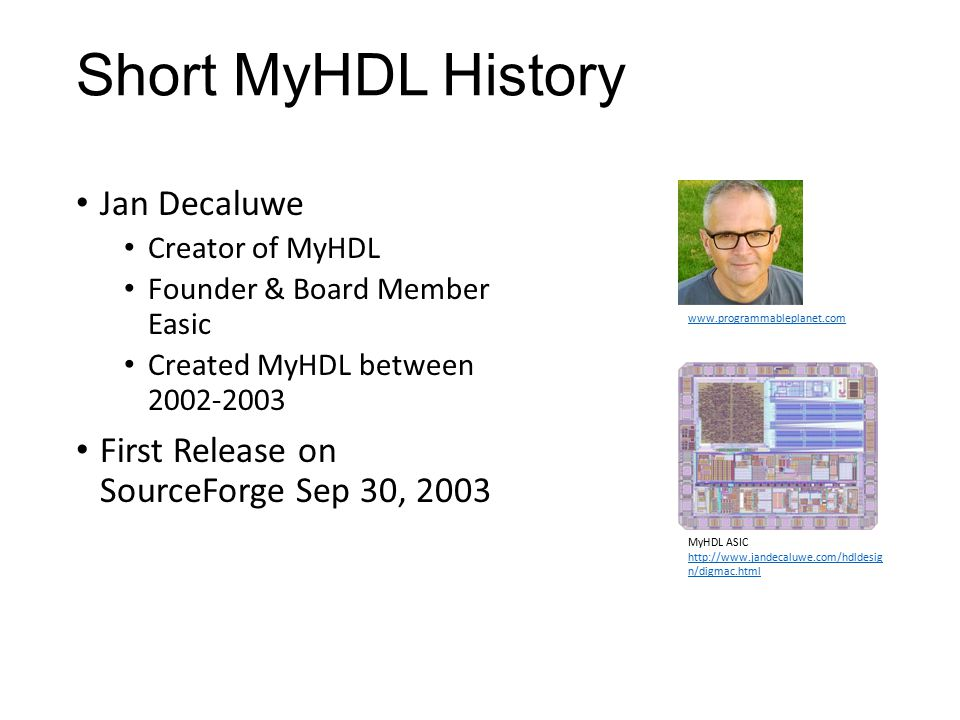 Short MyHDL History Jan Decaluwe Creator of MyHDL Founder & Board Member Easic Created MyHDL between 2002-2003 First Release on SourceForge Sep 30, 20