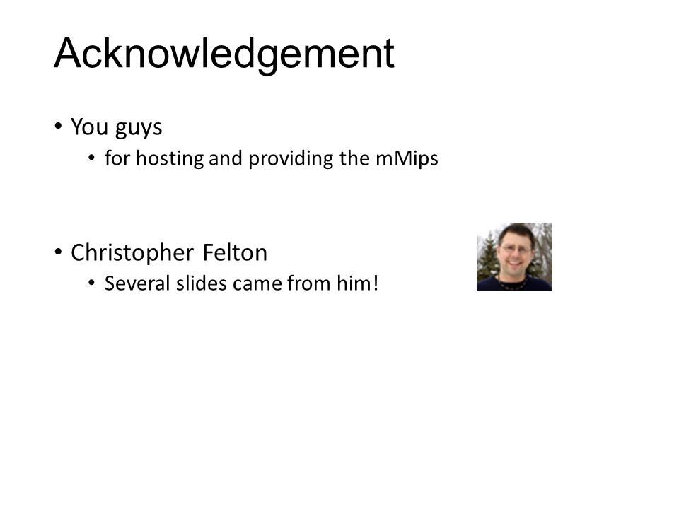 Acknowledgement You guys for hosting and providing the mMips Christopher Felton Several slides came from him!