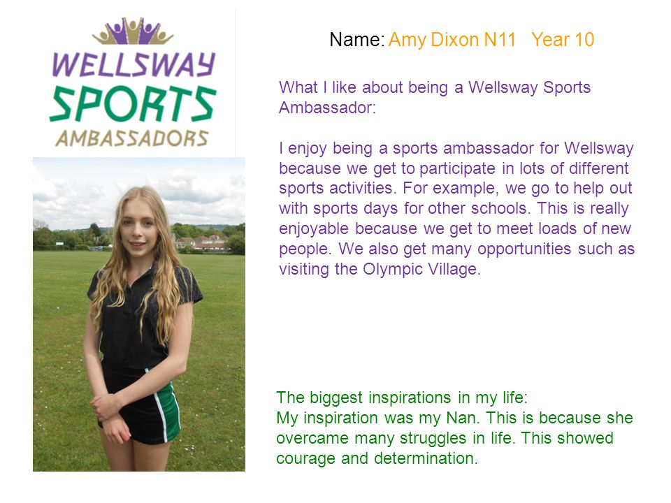 Name: Amy Dixon N11 Year 10 What I like about being a Wellsway Sports Ambassador: I enjoy being a sports ambassador for Wellsway because we get to par