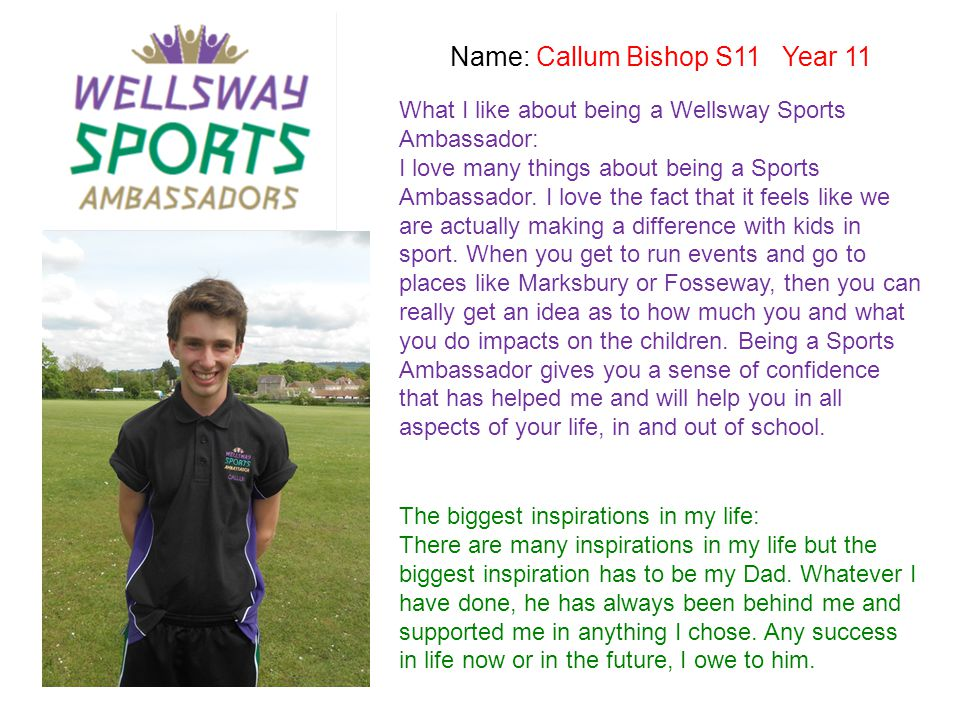 Name: Callum Bishop S11 Year 11 What I like about being a Wellsway Sports Ambassador: I love many things about being a Sports Ambassador. I love the f