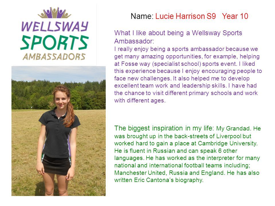 Name: Lucie Harrison S9 Year 10 What I like about being a Wellsway Sports Ambassador: I really enjoy being a sports ambassador because we get many ama
