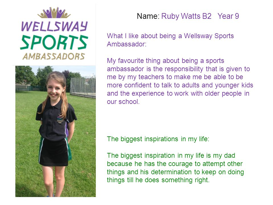 Name: Ruby Watts B2 Year 9 What I like about being a Wellsway Sports Ambassador: My favourite thing about being a sports ambassador is the responsibil
