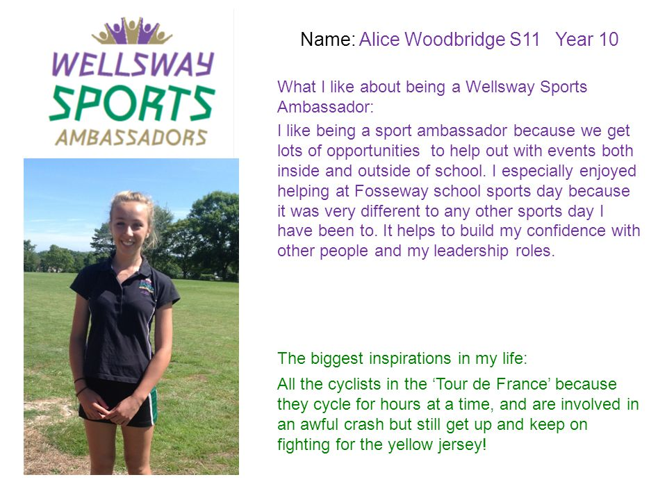 Name: Alice Woodbridge S11 Year 10 What I like about being a Wellsway Sports Ambassador: The biggest inspirations in my life: I like being a sport amb