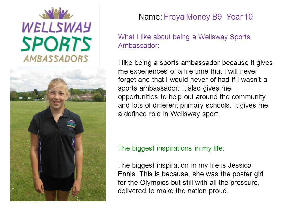 Name: Alice Woodbridge S11 Year 10 What I like about being a Wellsway Sports Ambassador: The biggest inspirations in my life: I like being a sport ambassador because we get lots of opportunities to help out with events both inside and outside of school.