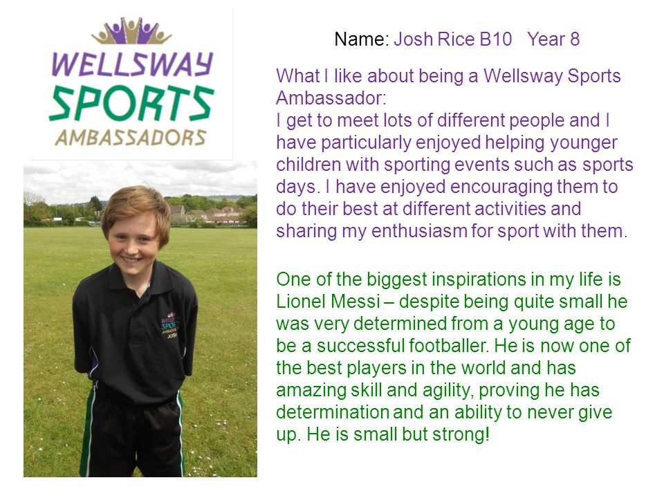 Name: Josh Rice B10 Year 8 What I like about being a Wellsway Sports Ambassador: I get to meet lots of different people and I have particularly enjoye