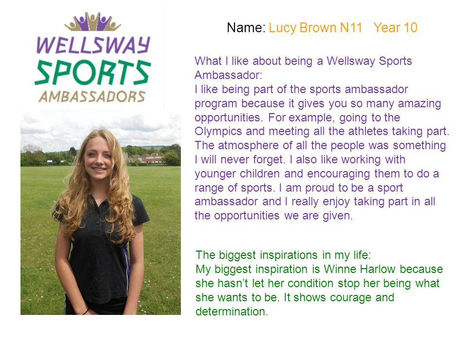 Name: Jade White C11 Year 11 What I like about being a Wellsway Sports Ambassador: I love being a sports ambassador.