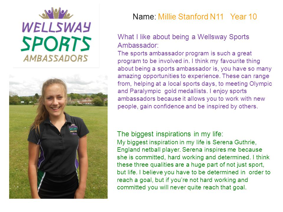 Name: Will Burston S12 Year 8 What I like about being a Wellsway Sports Ambassador: I have had a chance to develop my leadership skills whilst working with primary children.