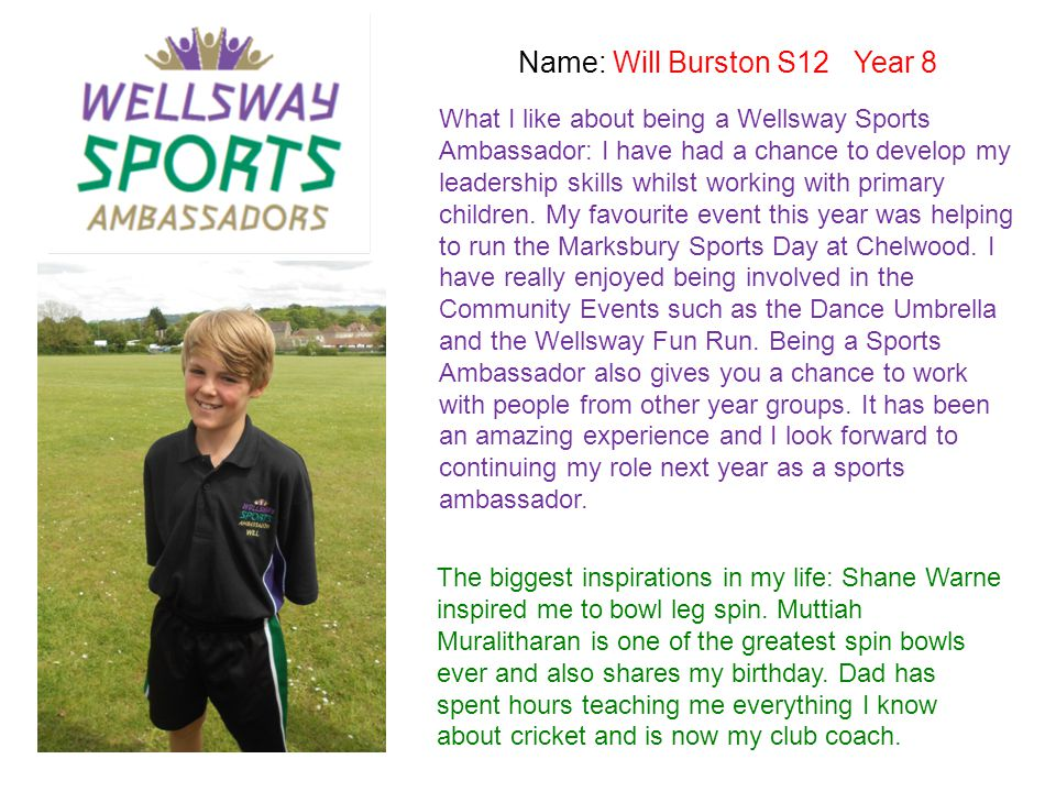 Name: Will Burston S12 Year 8 What I like about being a Wellsway Sports Ambassador: I have had a chance to develop my leadership skills whilst working