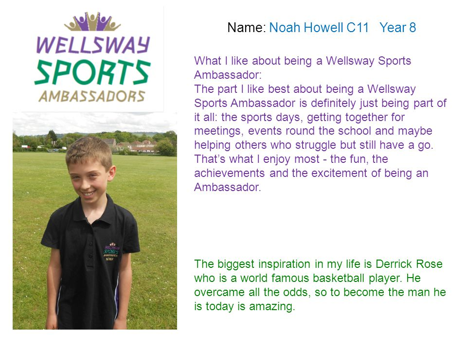 Name: Noah Howell C11 Year 8 What I like about being a Wellsway Sports Ambassador: The part I like best about being a Wellsway Sports Ambassador is de